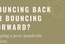 Bouncing Back or Bouncing Forward? Shaping a post-pandemic society.