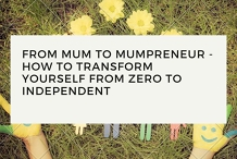 Mum to Mumpreneur - How To Transform Yourself From Zero To Independent