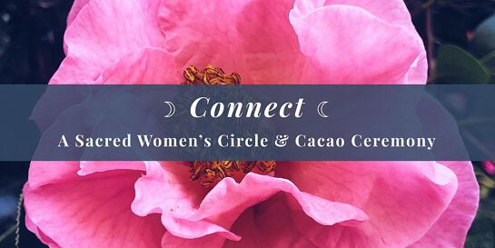 Connect - A Sacred Women's Circle & Cacao Ceremony