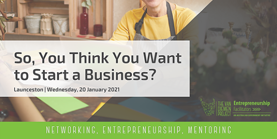 So, You Think You Want to Start a Business? | Launceston